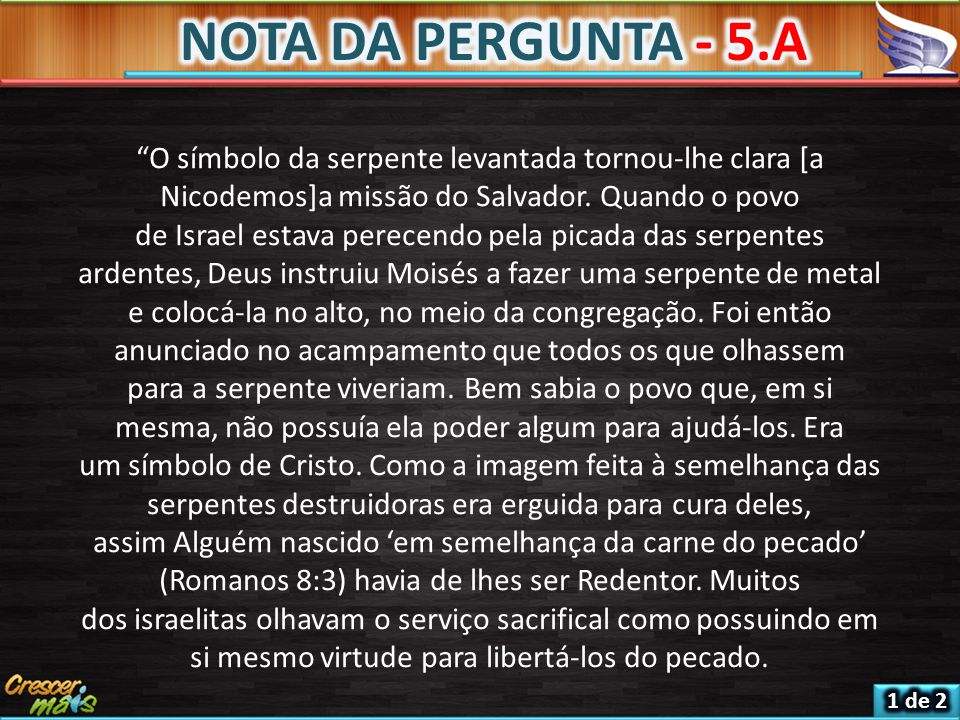 NOTA DA PERGUNTA - 5.A O símbolo da serpente levantada tornou-lhe clara [a Nicodemos]a missão do Salvador. Quando o povo.